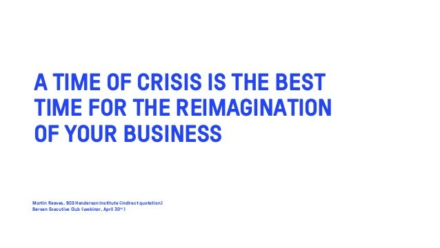 A TIME OF CRISIS IS THE BEST TIME FOR THE REIMAGINATION OF YOUR BUSINESS Martin Reeves, BCG Henderson Institute (indirect ...