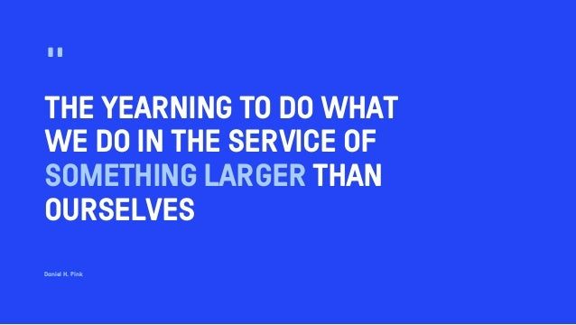 """THE YEARNING TO DO WHAT WE DO IN THE SERVICE OF SOMETHING LARGER THAN OURSELVES """" Daniel H. Pink"""