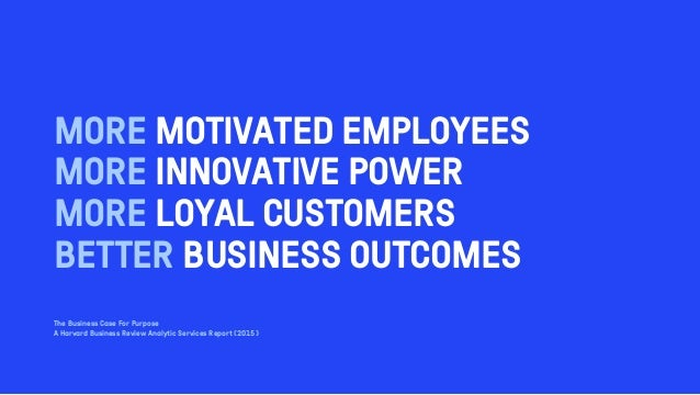 MORE MOTIVATED EMPLOYEES MORE INNOVATIVE POWER MORE LOYAL CUSTOMERS BETTER BUSINESS OUTCOMES The Business Case For Purpose...