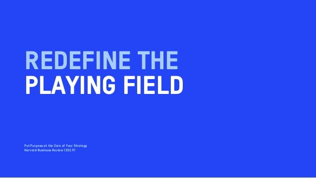 REDEFINE THE PLAYING FIELD Put Purpose at the Core of Your Strategy Harvard Business Review (2019)
