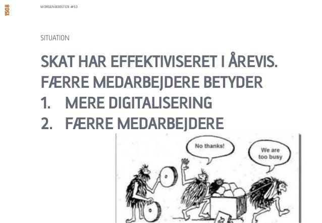 SKAT HAR EFFEKTIVISERET I ÅREVIS. FÆRRE MEDARBEJDERE BETYDER 1. MERE DIGITALISERING 2. FÆRRE MEDARBEJDERE SITUATION MORGEN...