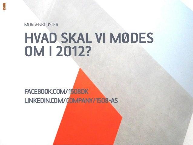 HVAD SKAL VI MØDESOM I 2012?FACEBOOK.COM/1508DKLINKEDIN.COM/COMPANY/1508-ASMORGENBOOSTER