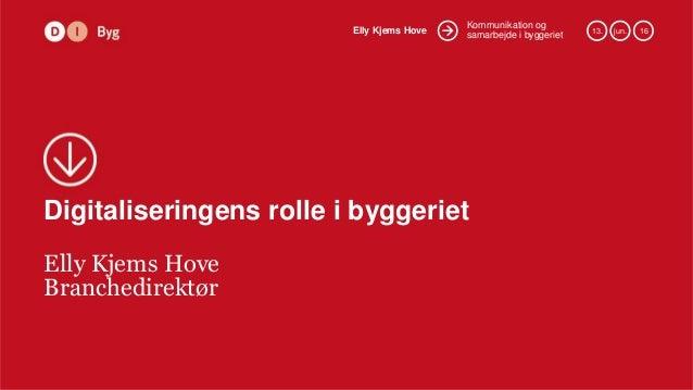 Kommunikation og samarbejde i byggerietElly Kjems Hove 13. jun. 16 Digitaliseringens rolle i byggeriet Elly Kjems Hove Bra...