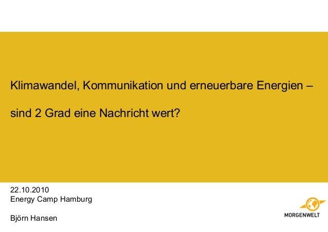 Klimawandel, Kommunikation und erneuerbare Energien – sind 2 Grad eine Nachricht wert? 22.10.2010 Energy Camp Hamburg Björ...