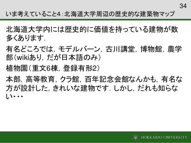 いま考えていること4:北海道大学周辺の歴史的な建築物マップ 北海道大学内には歴史的に価値を持っている建物が数 多くあります. 有名どころでは,モデルバーン,古川講堂,博物館,農学 部(wikiあり,だが日本語のみ) 植物園(重文6棟,登録有形2...