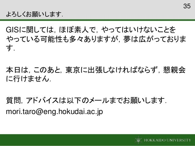 よろしくお願いします. GISに関しては,ほぼ素人で,やってはいけないことを やっている可能性も多々ありますが,夢は広がっておりま す. 本日は,このあと,東京に出張しなければならず,懇親会 に行けません. 質問,アドバイスは以下のメールまでお...
