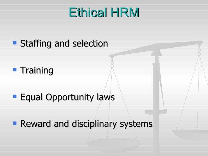 Ethical HRM <ul><li>Staffing and selection </li></ul><ul><li>Training </li></ul><ul><li>Equal Opportunity laws </li></ul><...