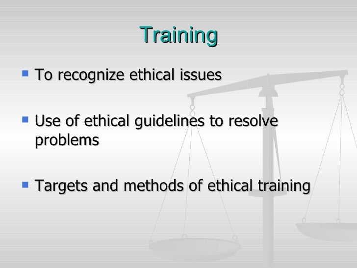 Training <ul><li>To recognize ethical issues </li></ul><ul><li>Use of ethical guidelines to resolve problems </li></ul><ul...