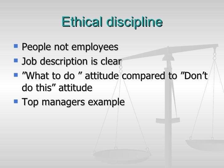 """Ethical discipline <ul><li>People not employees </li></ul><ul><li>Job description is clear </li></ul><ul><li>"""" What to do ..."""