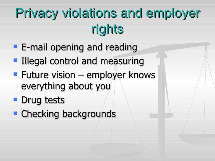 Privacy violations and employer rights <ul><li>E-mail opening and reading  </li></ul><ul><li>Illegal control and measuring...