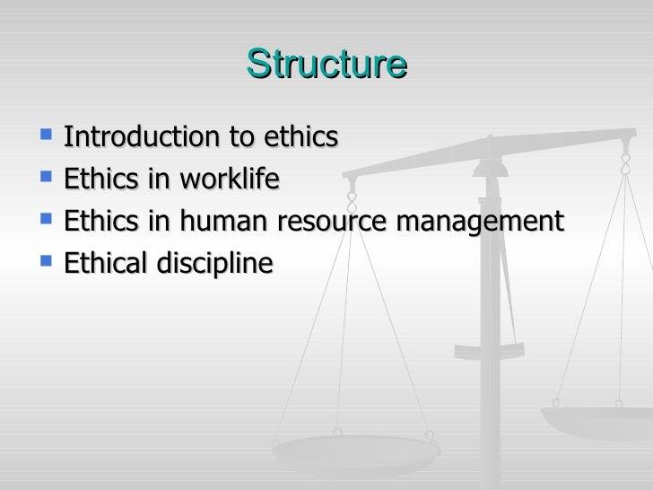 Structure <ul><li>Introduction to  ethics </li></ul><ul><li>Ethics  in worklife </li></ul><ul><li>Ethics in human resource...