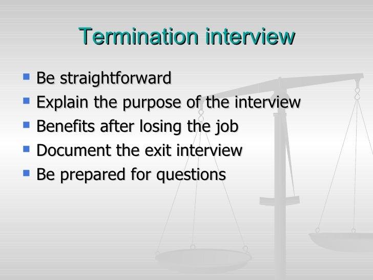 Termination interview <ul><li>Be straightforward  </li></ul><ul><li>Explain the purpose of the interview </li></ul><ul><li...