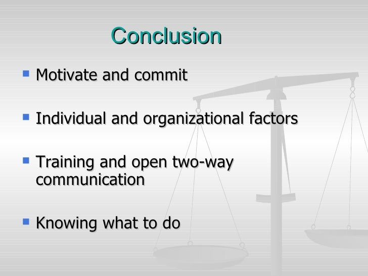 Conclusion <ul><li>Motivate and commit </li></ul><ul><li>Individual and organizational factors </li></ul><ul><li>Training ...