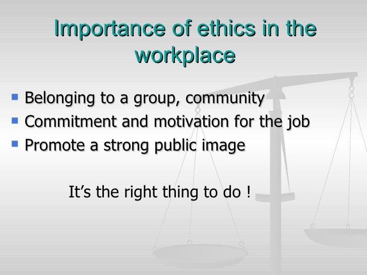 Importance of ethics in the workplace <ul><li>Belonging to a group, community </li></ul><ul><li>Commitment and motivation ...