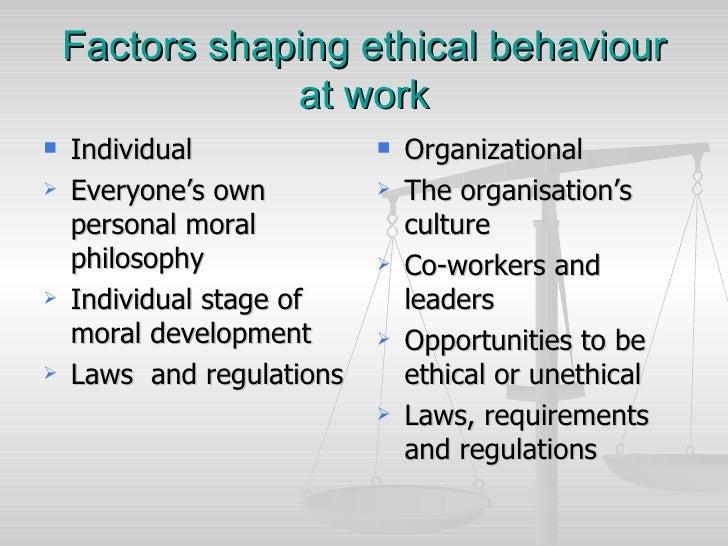 Factors shaping ethical behaviour at work <ul><li>Individual </li></ul><ul><li>Everyone's own personal moral philosophy </...