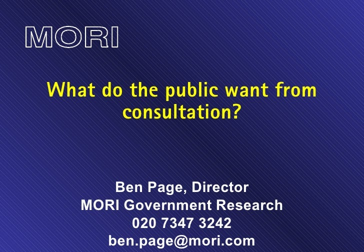 What do the public want from consultation? Ben Page, Director MORI Government Research 020 7347 3242 [email_address]