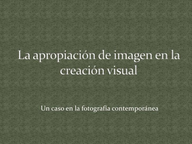 La apropiación de imagen en la creación visual<br />               Un caso en la fotografía contemporánea<br />