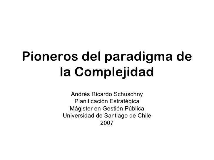 Pioneros del paradigma de la Complejidad Andrés Ricardo Schuschny Planificación Estratégica Mágister en Gestión Pública Un...