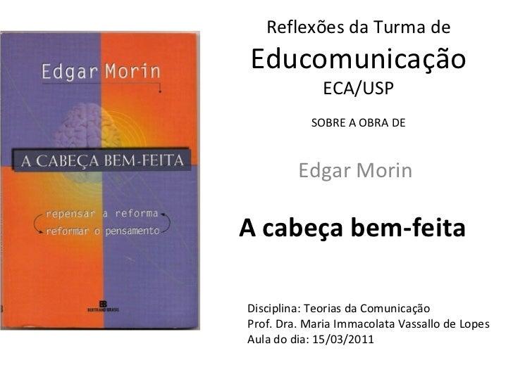 A cabeça bem-feita Edgar Morin Reflexões da Turma de  Educomunicação ECA/USP SOBRE A OBRA DE Disciplina: Teorias da Comuni...