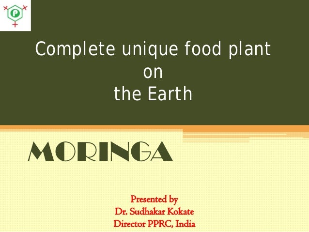 Complete unique food plant on the Earth MORINGA Presented by Dr. Sudhakar Kokate Director PPRC, India