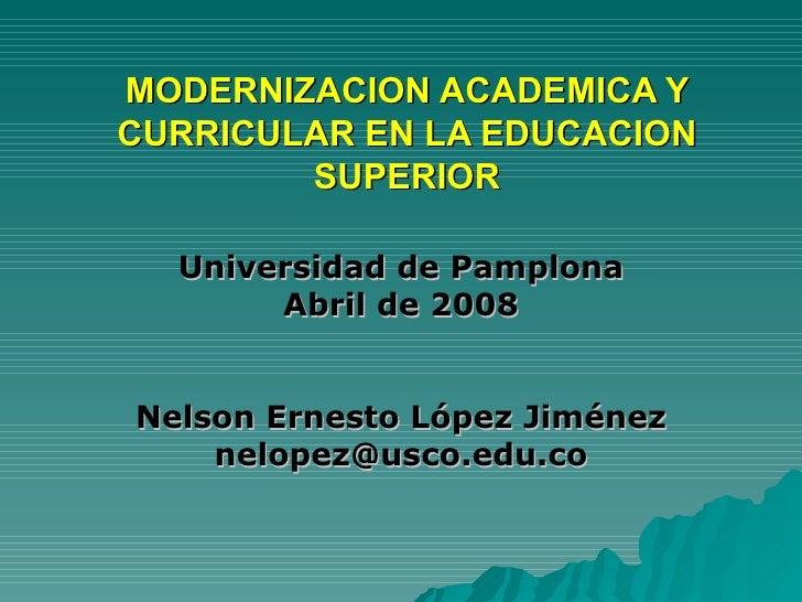 MODERNIZACION ACADEMICA Y CURRICULAR EN LA EDUCACION SUPERIOR Universidad de Pamplona Abril de 2008 Nelson Ernesto López J...