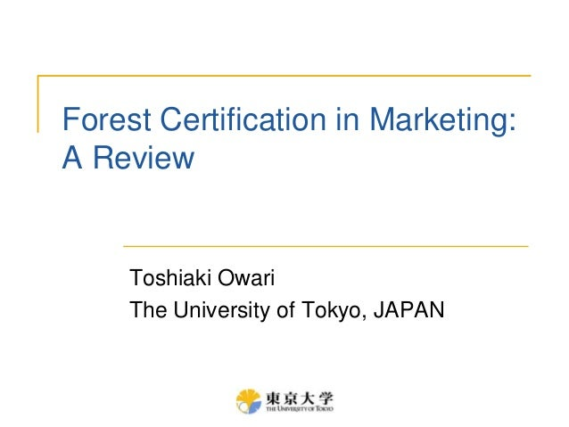 Forest Certification in Marketing:A ReviewToshiaki OwariThe University of Tokyo, JAPAN