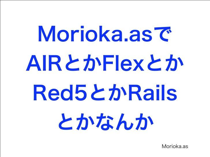 Morioka.asでAIRとかFlexとかRed5とかRails   とかなんか          Morioka.as
