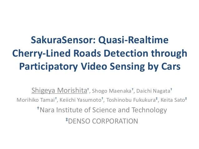 SakuraSensor: Quasi-Realtime Cherry-Lined Roads Detection through Participatory Video Sensing by Cars Shigeya Morishita†, ...
