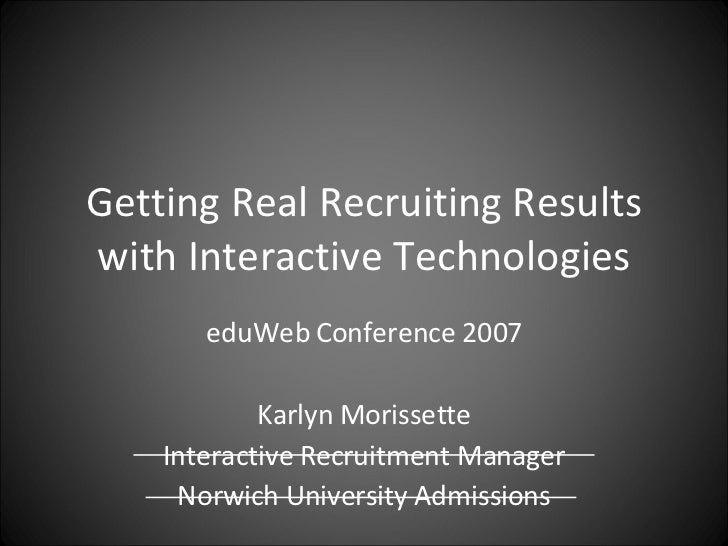 Getting Real Recruiting Results with Interactive Technologies eduWeb Conference 2007 Karlyn Morissette Interactive Recruit...