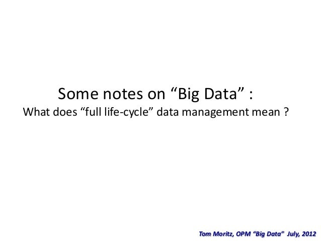 "Some notes on ""Big Data"" :What does ""full life-cycle"" data management mean ?                                 Tom Moritz, O..."