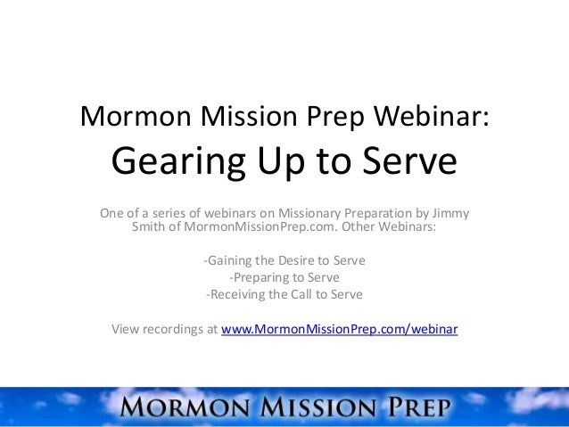 Mormon Mission Prep Webinar:  Gearing Up to Serve One of a series of webinars on Missionary Preparation by Jimmy      Smit...