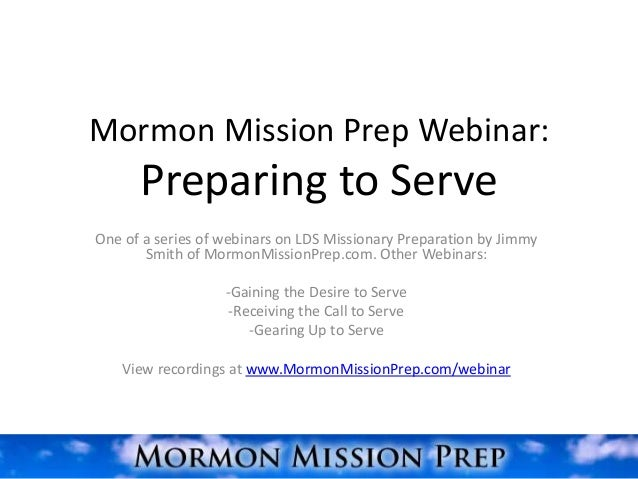 Mormon Mission Prep Webinar:      Preparing to ServeOne of a series of webinars on LDS Missionary Preparation by Jimmy    ...