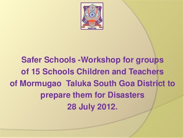 Safer Schools -Workshop for groups of 15 Schools Children and Teachers of Mormugao Taluka South Goa District to prepare th...