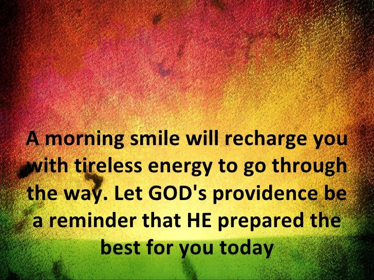 A morning smile will recharge you with tireless energy to go through the way. Let GOD's providence be a reminder that HE p...