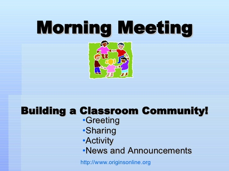 Morning Meeting Building a Classroom Community! <ul><li>Greeting </li></ul><ul><li>Sharing </li></ul><ul><li>Activity </li...