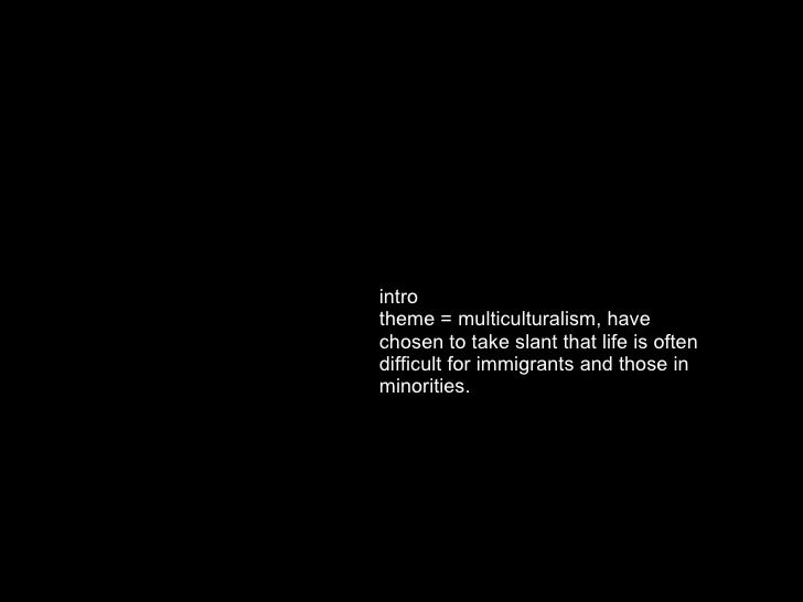 intro theme = multiculturalism, have chosen to take slant that life is often difficult for immigrants and those in minorit...