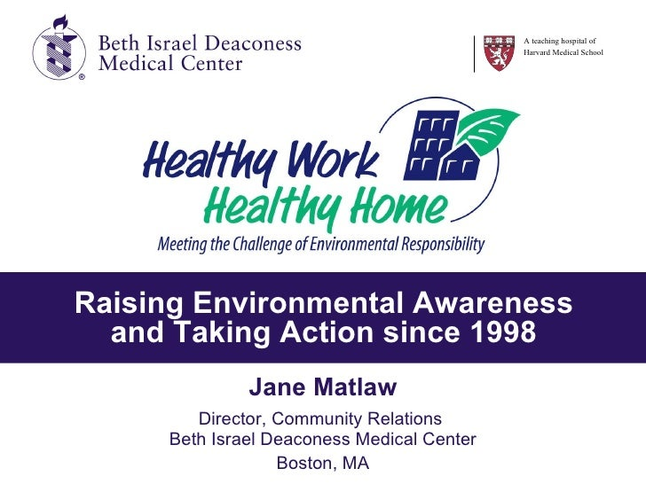 Raising Environmental Awareness and Taking Action since 1998 Jane Matlaw Director, Community Relations  Beth Israel Deacon...