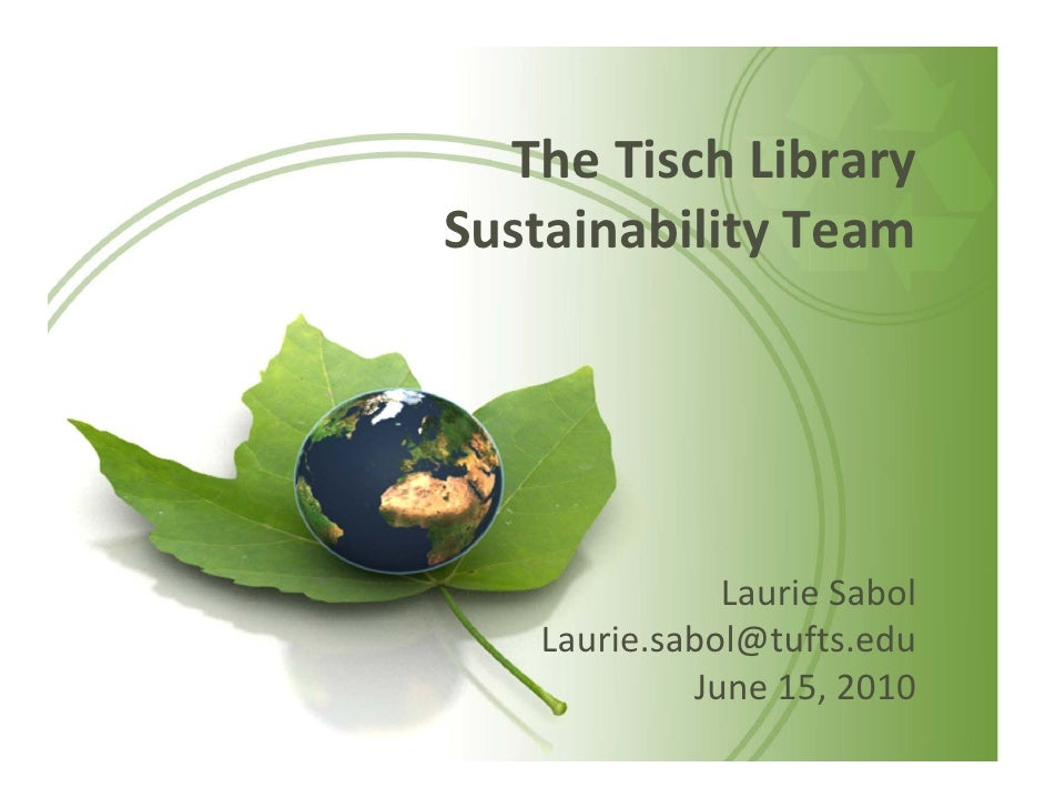 The Tisch Library  Sustainability Team                   Laurie Sabol    Laurie.sabol@tufts.edu             June 15, 2010