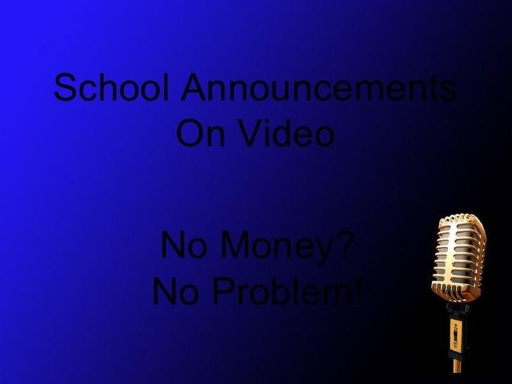School Announcements      On Video    No Money?    No Problem!