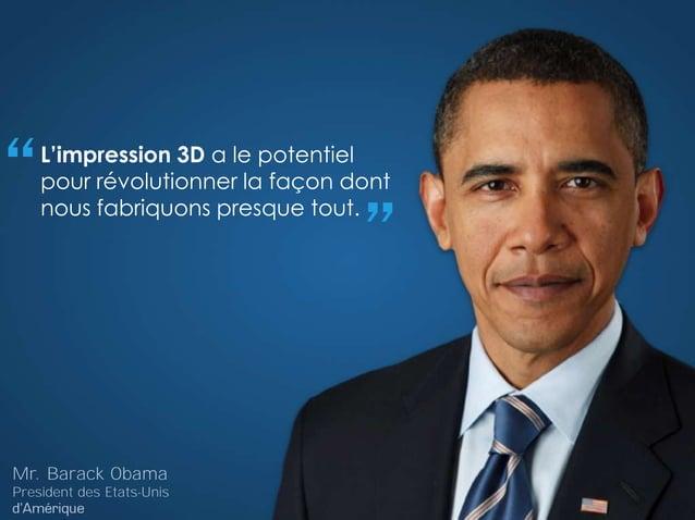 """L'impression 3D a le potentiel pour révolutionner la façon dont nous fabriquons presque tout. """" """" Mr. Barack Obama Preside..."""