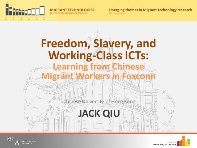JACK QIU Chinese University of Hong Kong Migrant Technologies: (re)producing (un)freedoms Friday, 20th May, 2016 10:00am –...