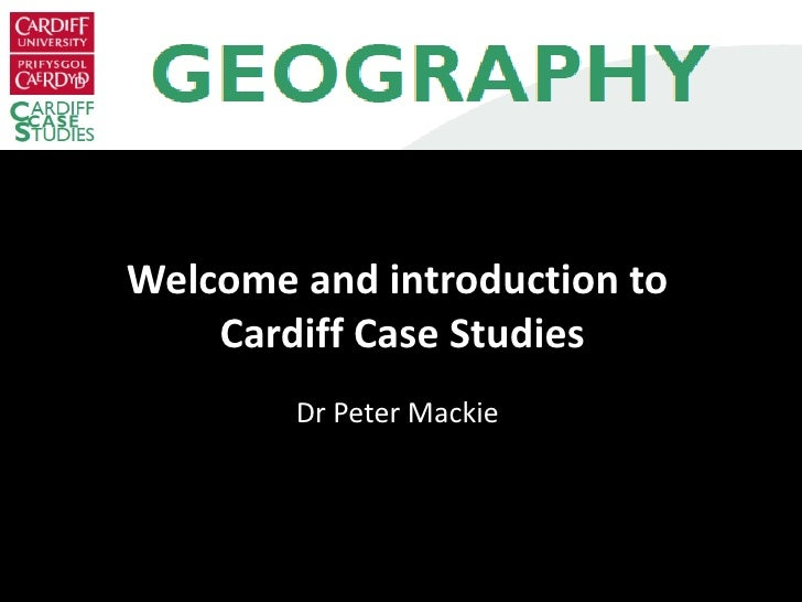 Welcome and introduction to  Cardiff Case Studies Dr Peter Mackie
