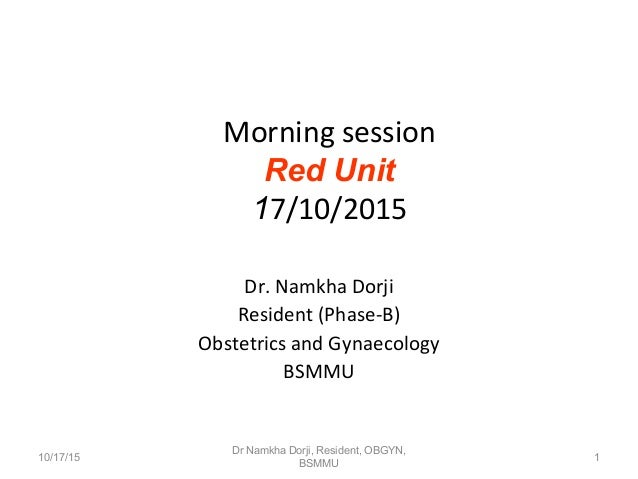 Morning session Red Unit 17/10/2015 Dr. Namkha Dorji Resident (Phase-B) Obstetrics and Gynaecology BSMMU 10/17/15 1 Dr Nam...
