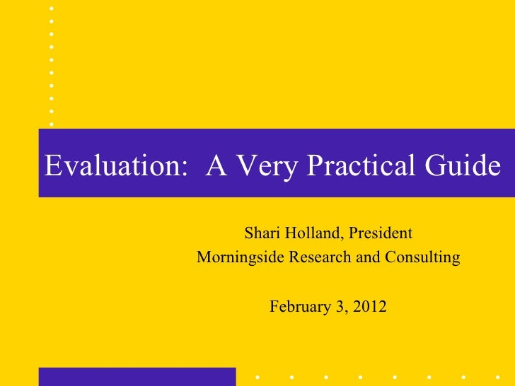 Evaluation: A Very Practical Guide                 Shari Holland, President           Morningside Research and Consulting ...