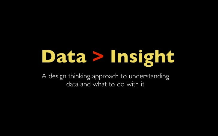 Data > InsightA design thinking approach to understanding        data and what to do with it