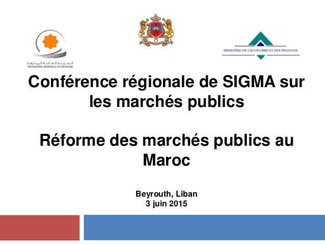 Conférence régionale de SIGMA sur les marchés publics Réforme des marchés publics au Maroc Beyrouth, Liban 3 juin 2015