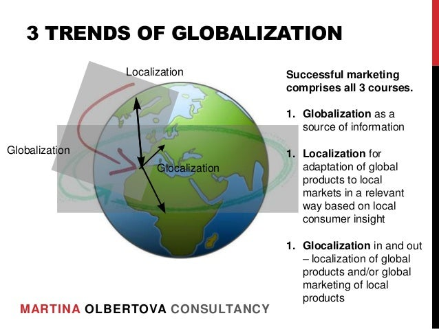 globalization will prevail over localization Globalization has become a major topic over the last decades and years the issue is broad, ranging from policymaking to legal and financial, not to forget politics and politicisation.
