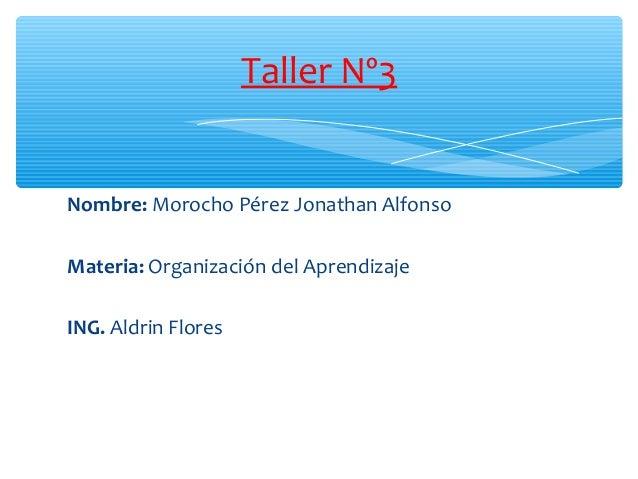 Nombre: Morocho Pérez Jonathan Alfonso Materia: Organización del Aprendizaje ING. Aldrin Flores Taller Nº3