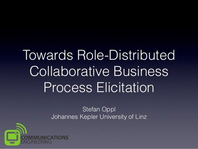 Towards Role-Distributed Collaborative Business Process Elicitation Stefan Oppl Johannes Kepler University of Linz