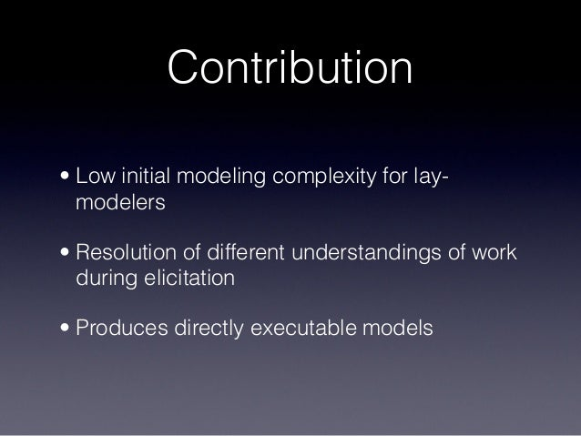 Contribution • Low initial modeling complexity for lay- modelers • Resolution of different understandings of work during e...
